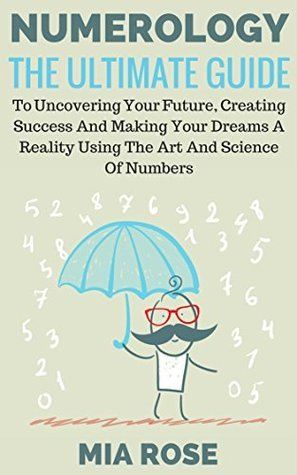Numerology: The Ultimate Guide To Uncovering Your Future, Creating Success And Making Your Dreams A Reality Using The Art And Science Of Numbers