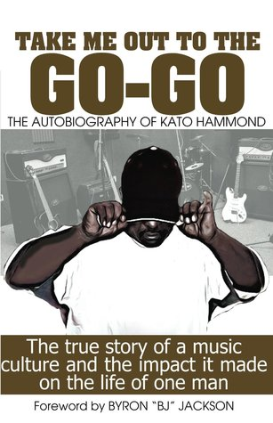 Take Me Out To The Go-Go: The True Story Of A Music Culture And The Impact It Made On The Life Of One Man