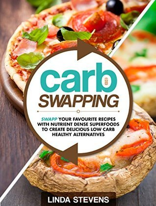 Carb Swapping: Swap Your Favorite Recipes with Nutrient Dense Superfoods To Create Delicious, Low Carb Healthy Alternatives