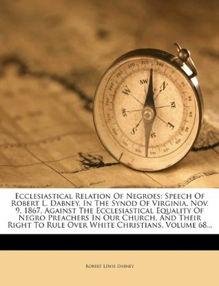 Ecclesiastical Relation of Negroes: Speech of Robert L. Dabney, in the Synod of Virginia, Nov. 9, 1867, Against the Ecclesiastical Equality of Negro Preachers in Our Church, and Their Right to Rule Over White Christians, Volume 68...