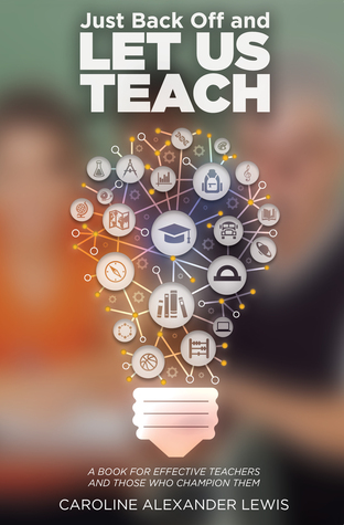 Just Back Off and Let Us Teach: A Book for Effective Teachers and Those Who Champion Them