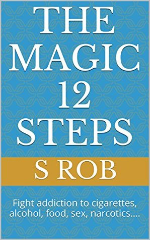 The Magic 12 Steps: Fight Addiction to Cigarettes, Alcohol, Food, Sex, Narcotics...