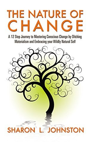 The Nature of Change: A 12 Step Journey to Mastering Conscious Change by Ditching Materialism and Embracing your Wildly Natural Self