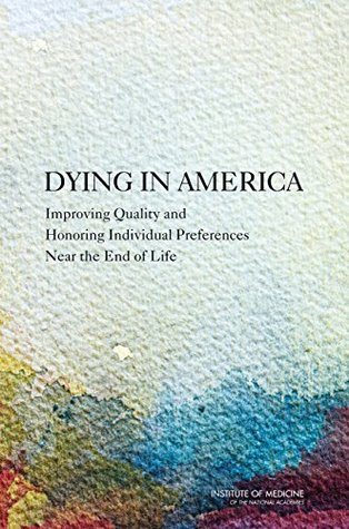 Dying in America: Improving Quality and Honoring Individual Preferences Near the End of Life