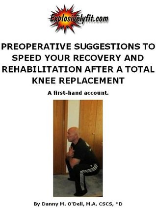 Preoperative Suggestions to Speed Your Recovery and Rehabilitation after a Total Knee Replacement, A first-hand account.