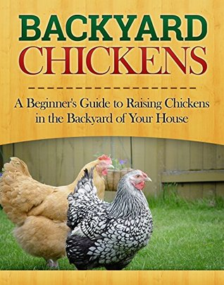 Backyard Chickens: A Beginner's Guide to Raising Chickens in the Backyard of Your House (Homesteader, Homestead Gardening Book 1)