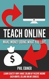 Teach Online: Make Money Doing What You Love: Learn exactly how I make $10,000 of passive income each month, selling online courses.