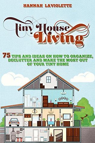Tiny House Living: 75 Tips and Ideas On How To Organize, Declutter and Make The Most Of Your Tiny Home