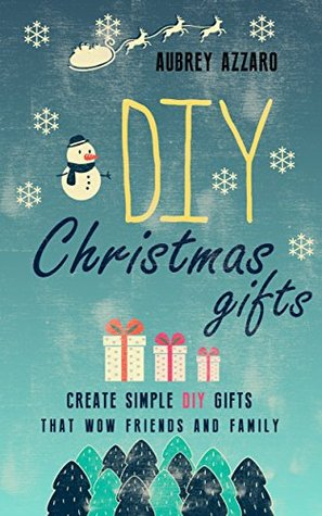 DIY Christmas Gifts: Create Simple DIY Gifts That Wow Friends And Family