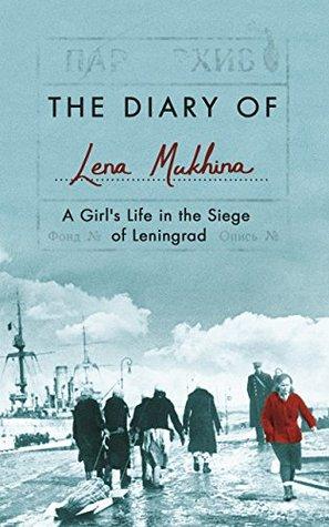 The Diary of Lena Mukhina: A Girl's Life in the Siege of Leningrad