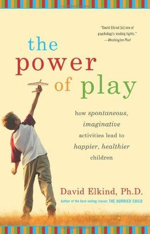 Power of Play: How Spontaneous, Imaginative Activities Lead to Happier, Healthier Children