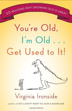 You're Old, I'm Old . . . Get Used to It! by Virginia Ironside