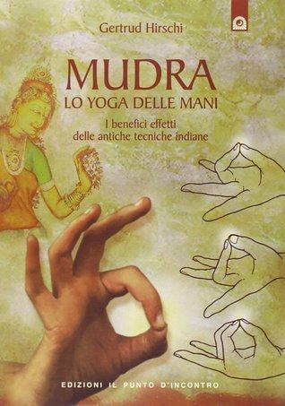 Mudra: lo Yoga delle mani : i benefici effetti delle antiche tecniche indiane