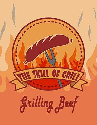 The Skill of Grill: Grilling Beef- An Essential Guide to Grilling The Right Way