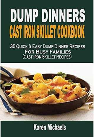 Dump Dinners Cast Iron Skillet Cookbook: 35 Quick & Easy Dump Dinner Recipes For Busy Families