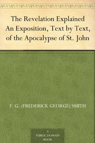 The Revelation Explained An Exposition, Text by Text, of the Apocalypse of St. John
