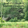 Iron Furnaces of Lawrence County, Ohio by Lori Shafer