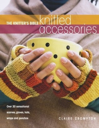 The Knitter's Bible - Knitted Accessories by Claire Crompton