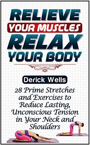Relive Your Muscles, Relax Your Body: 28 Prime Stretches and Exercises to Reduce Lasting, Unconscious Tension in Your Neck and Shoulders (Muscle Relaxation, ... relaxation books, how to relax muscles)