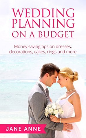 Wedding Planning On A Budget: Money saving tips on wedding dresses, decorations, cakes, rings and more (Weddings Book 1)