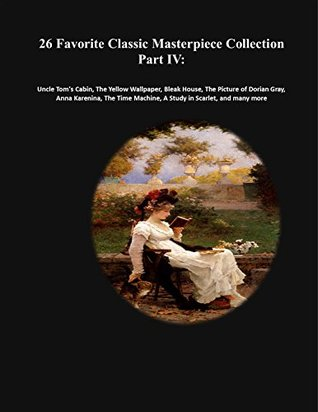 26 Favorite Classic Masterpiece Collection Part IV: Uncle Tom's Cabin, The Yellow Wallpaper, Bleak House, The Picture of Dorian Gray, Anna Karenina, The ... (Masterpiece Classic Collection Book 4)