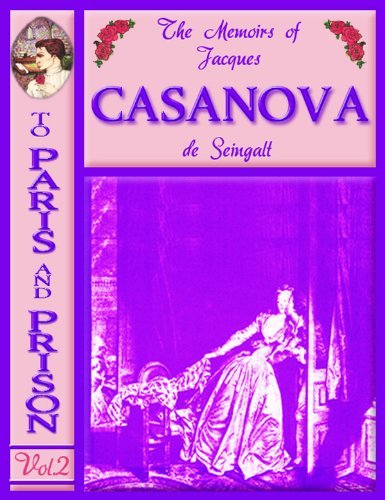 "The Memoirs of Jacques CASANOVA de Seingalt, Vol. II (of VI), ""To Paris and Prison"": The First Complete and Unabridged English Translation, Illustrated ... CASANOVA de Seingalt, Vol. I - VI Book 2)"
