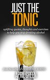 JUST THE TONIC: uplifting quotes, thoughts and exercises to help you stop drinking alcohol
