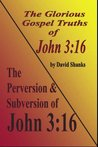 The Perversion and Subversion of John 3:16 and The Glorious Gospel Truths of John 3:16