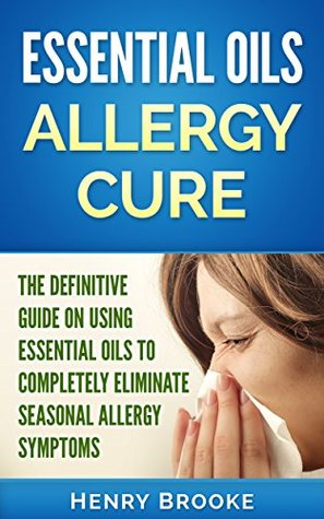 Essential Oils: Essential Oils Allergy Cure: The Definitive Guide On Using Essential Oils To Completely Eliminate Seasonal Allergy Symptoms (Free Ebook ... Oils, Essential Oil Recipes, Doterra 1)
