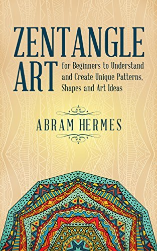 Zentangle Art: Zentangle Art for Beginners to Understand and Create Unique Patterns, Shapes and Art Ideas (