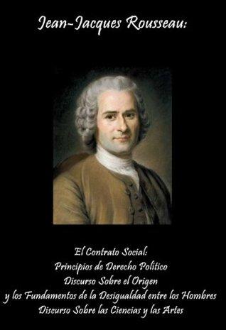 El Contrato Social: Principios de Derecho Político, Discurso Sobre el Origen y los Fundamentos de la Desigualdad entre los Hombres, ... las Ciencias y las Artes