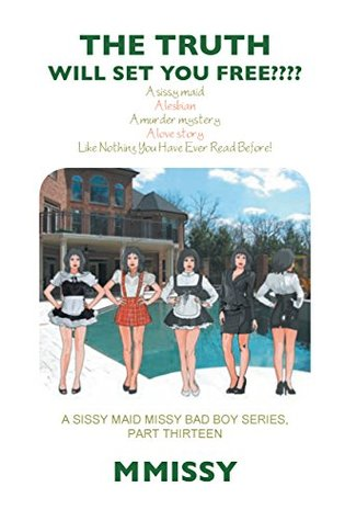 THE TRUTH will set you free???? (A sissy maid missy bad boy series, part thirteen Book 1)