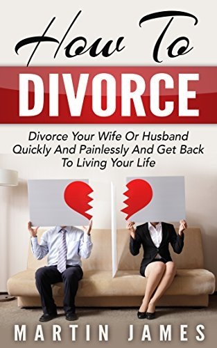 How To Divorce: Divorce Your Wife Or Husband Quickly And Painlessly And Get Back to Living Your Life