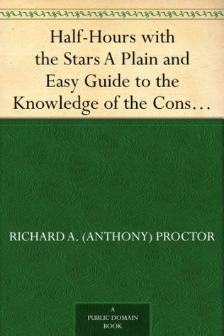Half-Hours with the Stars A Plain and Easy Guide to the Knowledge of the Constellations