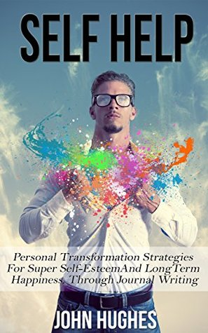 Self-Help: Personal Transformation Strategies for Super Self-Esteem And Long Term Happiness, Through Journal Writing