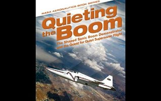 Quieting the Boom: The Shaped Sonic Boom Demonstrator and the Quest for Quiet Supersonic Flight: 2013