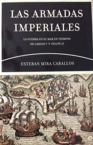 Las Armadas Imperiales. La guerra en el mar en tiempos de Carlos V y Felipe II