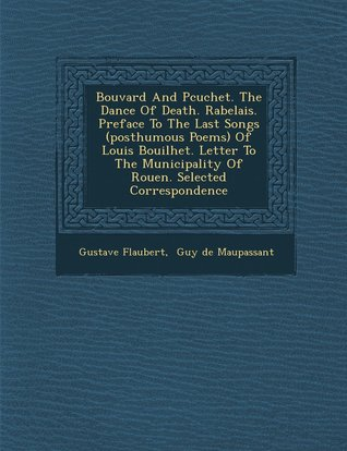 Bouvard and Pecuchet; The Dance of Death; Rabelais; Preface to the Last Songs (Posthumous Poems) of Louis Bouilhet; Letter to the Municipality of Rouen; Selected Correspondence