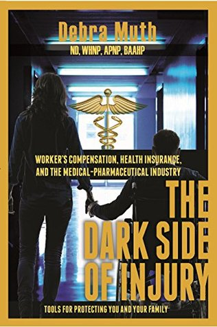 The Dark Side of Injury: Worker's Compensation, Health Insurance, and the Medical-Pharmaceutical Industry: Tools for Protecting You and Your Family