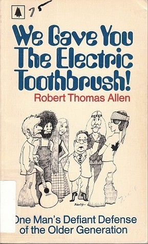 We gave you the electric toothbrush! : one man's defiant defense of the older generation