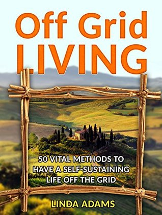 Off Grid Living: 50 Vital Methods to Have a Self-Sustaining Life Off the Grid (Off Grid Living, Off Grid Living Books, off grid survival)