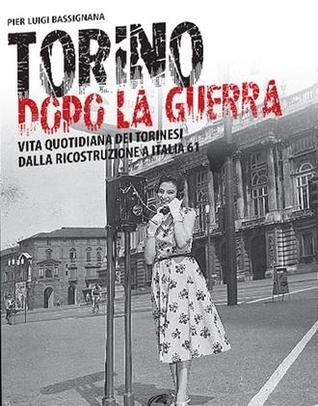 Torino dopo la guerra. Vita quotidiana dei torinesi dalla ricostruzione a Italia 61
