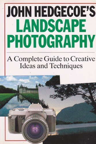 John Hedgecoe's Landscape Photography: A Complete Guide to Creative Ideas and Techniques