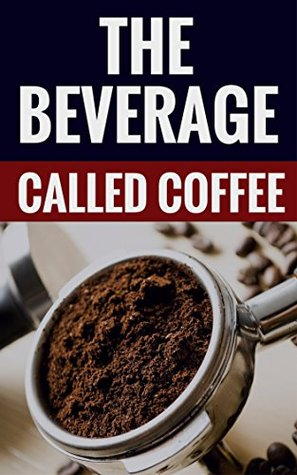 The Beverage Called Coffee - Learn More About Coffee!