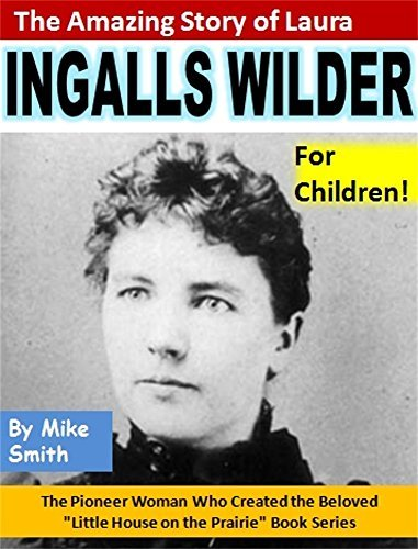 """The Amazing Story of Laura Ingalls Wilder for Children!: The Pioneer Woman Who Created the Beloved """"Little House on the Prairie"""" Book Series"""