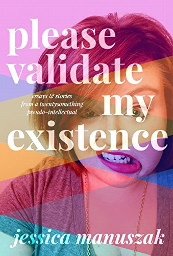 Please Validate My Existence: Essays & Stories From a Twentysomething Pseudo-Intellectual