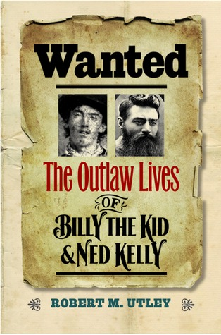 Wanted The Outlaw Lives Of Billy The Kid And Ned Kelly By Robert M