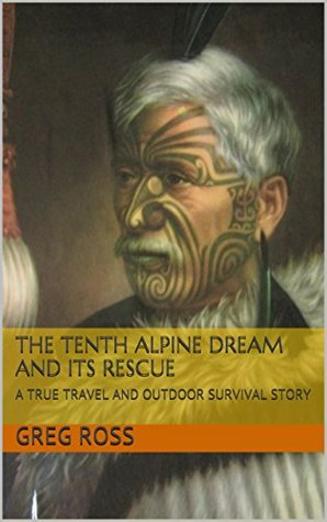 THE TENTH ALPINE DREAM AND ITS RESCUE: A TRUE TRAVEL AND OUTDOOR SURVIVAL STORY (OUTDOOR ADVENTURES Book 5)