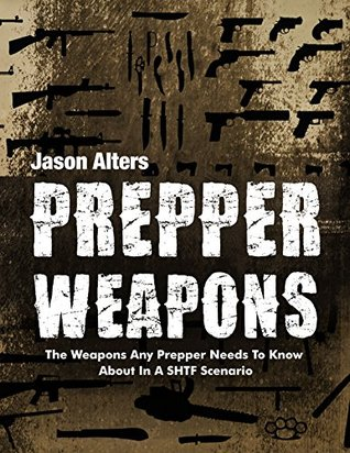 Prepper Weapons: The Weapons Every Prepper Needs To Know About In A SHTF Scenario (Prepper Essentials Book 4)