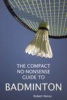 THE COMPACT, NO-NONSENSE GUIDE TO BADMINTON (COMPACT, NO-NONSENSE GUIDES Book 1)